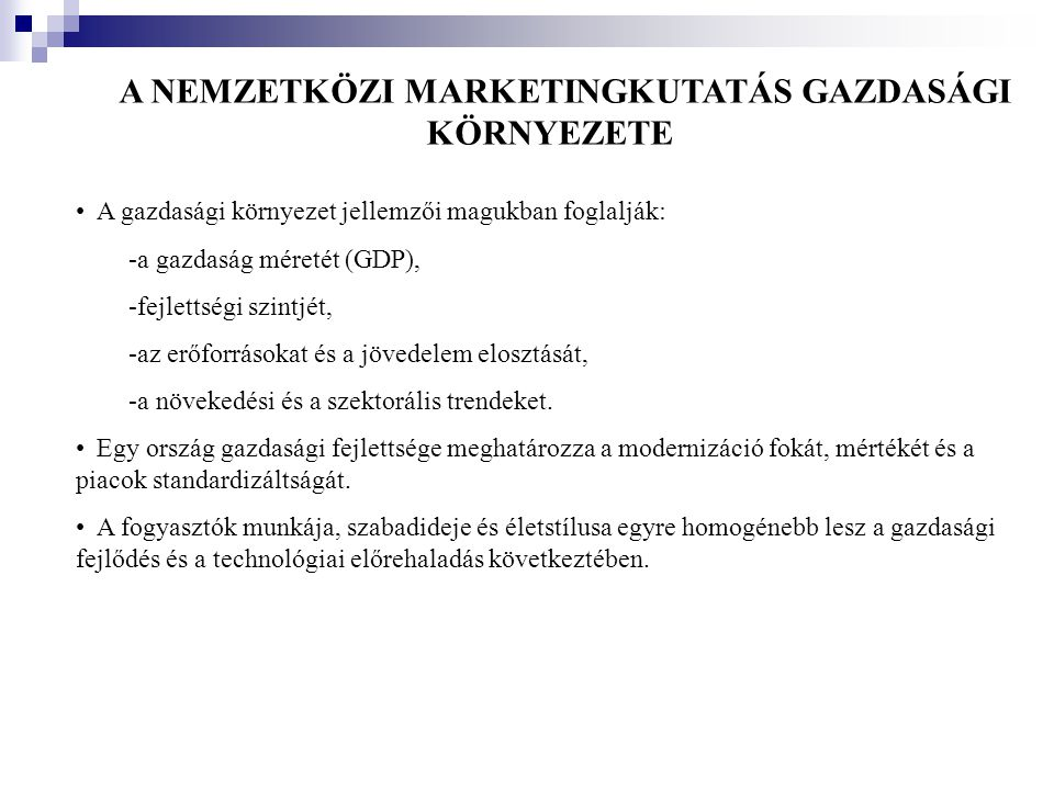 A NEMZETKÖZI MARKETINGKUTATÁS GAZDASÁGI KÖRNYEZETE •A gazdasági környezet jellemzői magukban foglalják: -a gazdaság méretét (GDP), -fejlettségi szintj