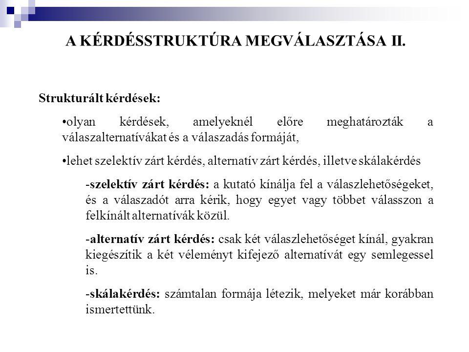 A KÉRDÉSSTRUKTÚRA MEGVÁLASZTÁSA II. Strukturált kérdések: •olyan kérdések, amelyeknél előre meghatározták a válaszalternatívákat és a válaszadás formá