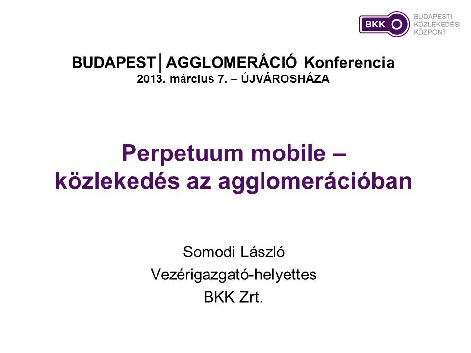 Perpetuum mobile – közlekedés az agglomerációban Somodi László Vezérigazgató-helyettes BKK Zrt. BUDAPEST│AGGLOMERÁCIÓ Konferencia 2013. március 7. – Ú