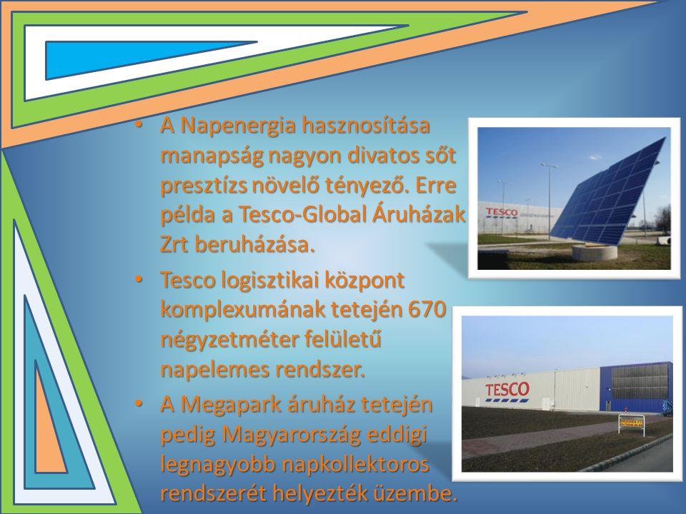 • A Napenergia hasznosítása manapság nagyon divatos sőt presztízs növelő tényező. Erre példa a Tesco-Global Áruházak Zrt beruházása. • Tesco logisztik