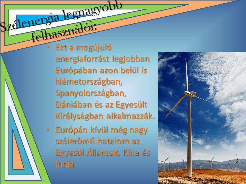 Szélenergia legnagyobb felhasználói: • Ezt a megújuló energiaforrást legjobban Európában azon belül is Németországban, Spanyolországban, Dániában és az Egyesült Királyságban alkalmazzák.