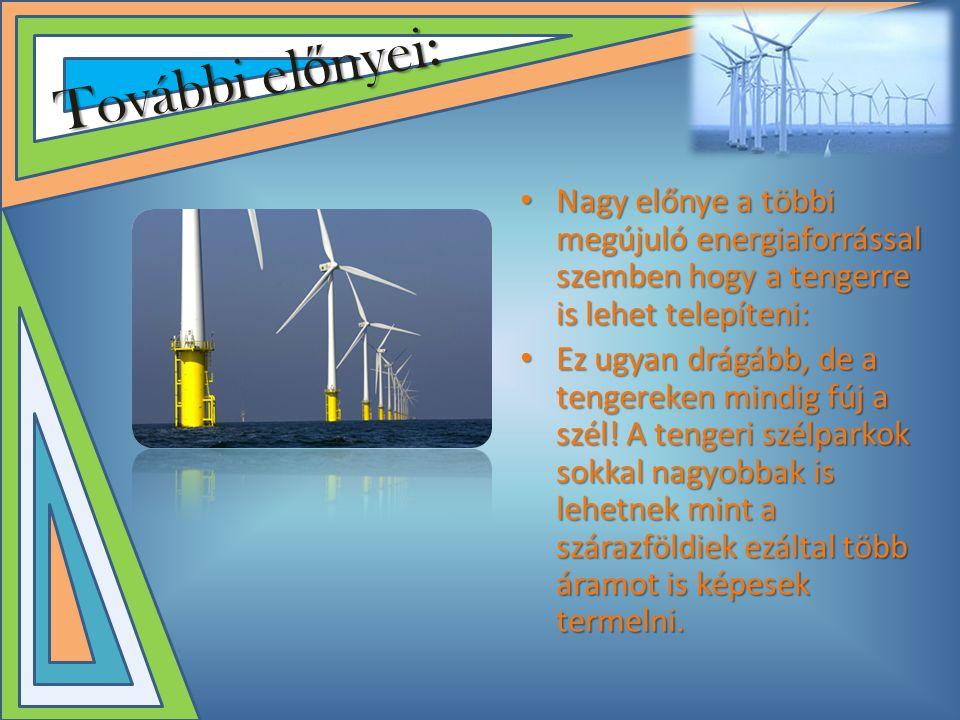 További el ő nyei: • Nagy előnye a többi megújuló energiaforrással szemben hogy a tengerre is lehet telepíteni: • Ez ugyan drágább, de a tengereken mindig fúj a szél.