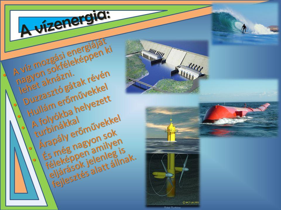 A vízenergia: • A víz mozgási energiáját nagyon sokféleképpen ki lehet aknázni. • Duzzasztó gátak révén • Hullám erőművekkel • A folyókba helyezett tu