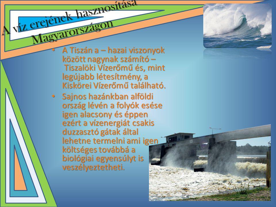 A víz erejének hasznosítása Magyarországon • A Tiszán a – hazai viszonyok között nagynak számító – Tiszalöki Vízerőmű és, mint legújabb létesítmény, a