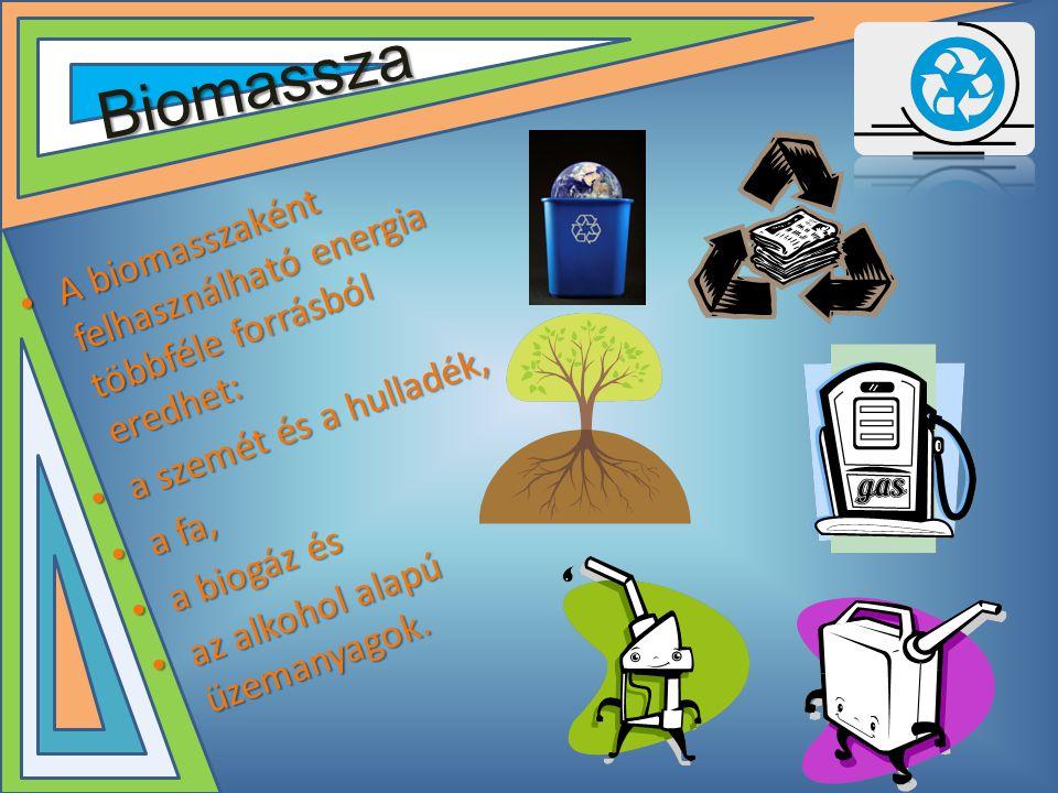 Biomassza • A biomasszaként felhasználható energia többféle forrásból eredhet: • a szemét és a hulladék, • a fa, • a biogáz és • az alkohol alapú üzemanyagok.