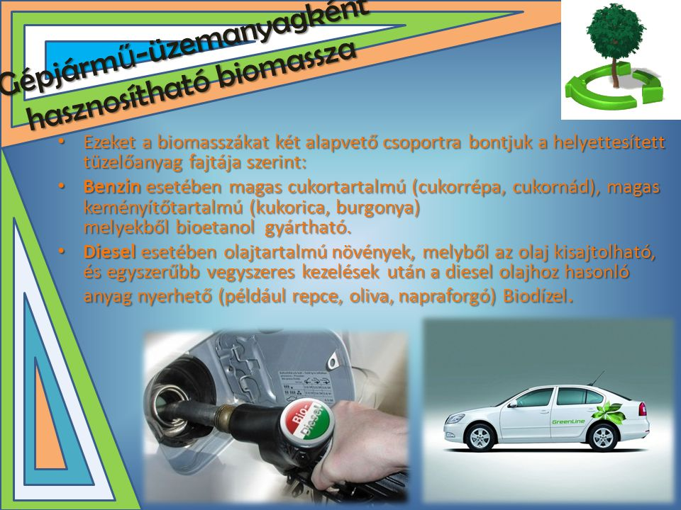 Gépjárm ű -üzemanyagként hasznosítható biomassza • Ezeket a biomasszákat két alapvető csoportra bontjuk a helyettesített tüzelőanyag fajtája szerint: • Benzin esetében magas cukortartalmú (cukorrépa, cukornád), magas keményítőtartalmú (kukorica, burgonya) melyekből bioetanol gyártható.