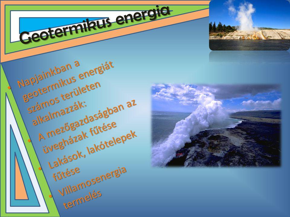 Geotermikus energia • Napjainkban a geotermikus energiát számos területen alkalmazzák: • A mezőgazdaságban az üvegházak fűtése • Lakások, lakótelepek