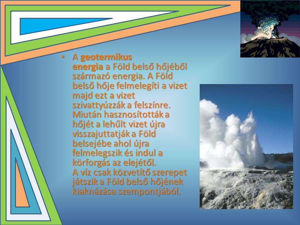 • A geotermikus energia a Föld belső hőjéből származó energia. A Föld belső hője felmelegíti a vizet majd ezt a vizet szivattyúzzák a felszínre. Miutá