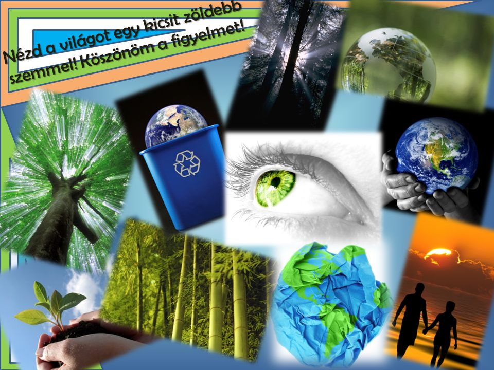 Nézd a világot egy kicsit zöldebb szemmel! Köszönöm a figyelmet!