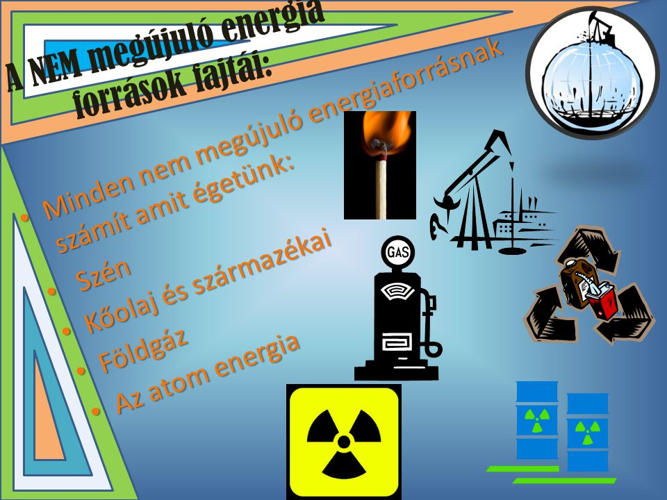 A NEM megújuló energia források fajtái: • Minden nem megújuló energiaforrásnak számít amit égetünk: • Szén • Kőolaj és származékai • Földgáz • Az atom