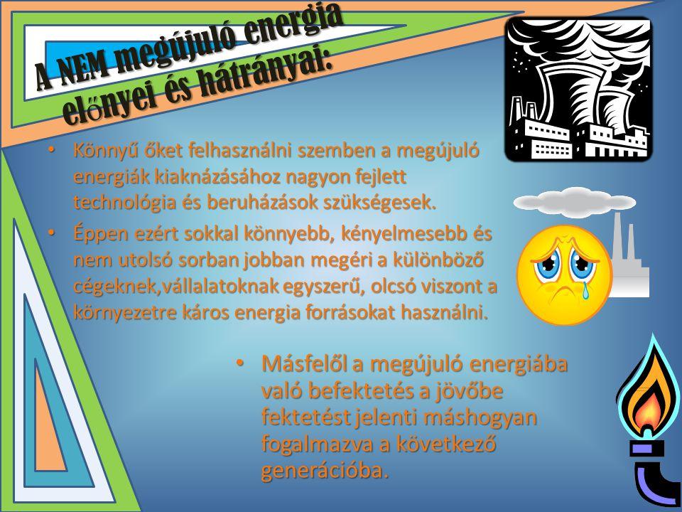A NEM megújuló energia el ő nyei és hátrányai: • Könnyű őket felhasználni szemben a megújuló energiák kiaknázásához nagyon fejlett technológia és beru