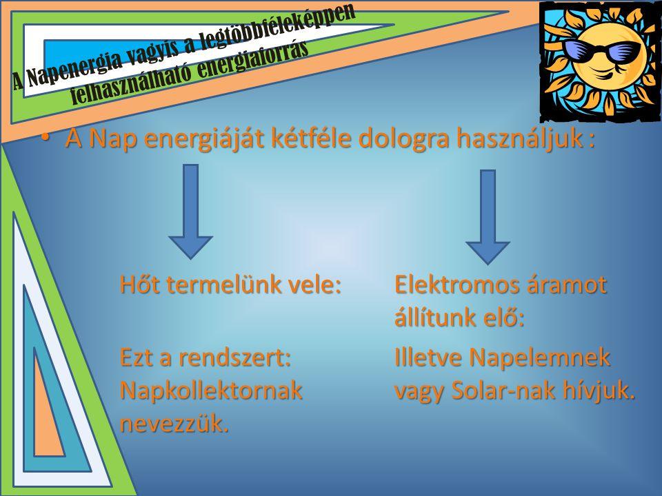 A Napenergia vagyis a legtöbbféleképpen felhasználható energiaforrás • A Nap energiáját kétféle dologra használjuk : Hőt termelünk vele: Elektromos ár