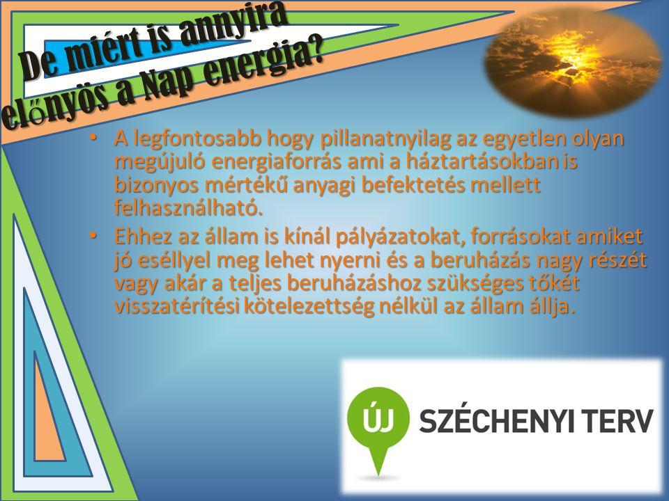 De miért is annyira el ő nyös a Nap energia? • A legfontosabb hogy pillanatnyilag az egyetlen olyan megújuló energiaforrás ami a háztartásokban is biz