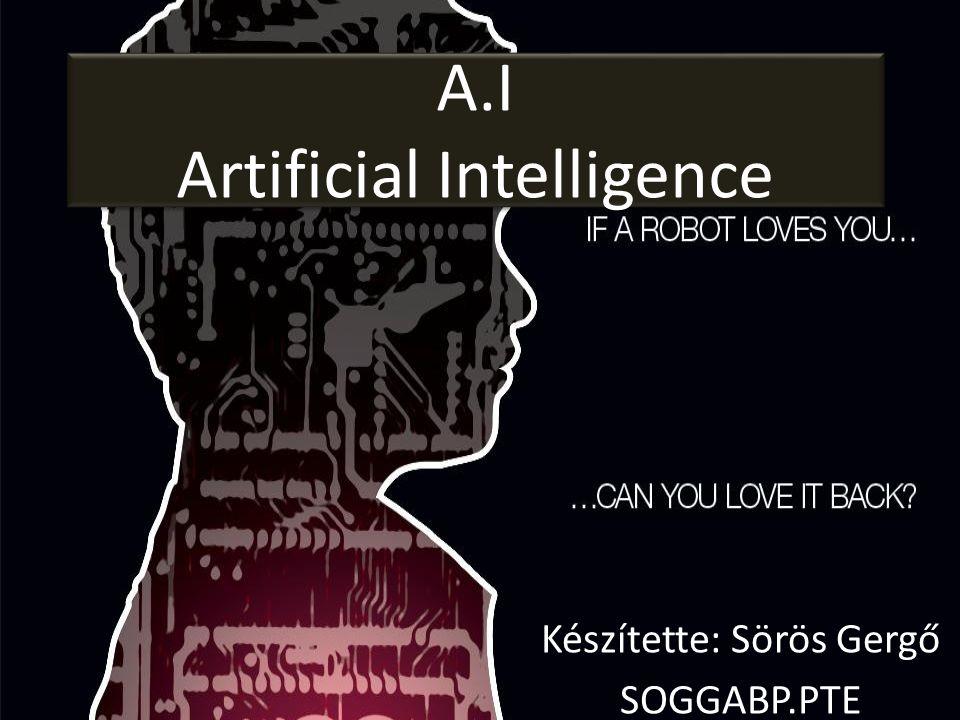 A.I Artificial Intelligence Készítette: Sörös Gergő SOGGABP.PTE