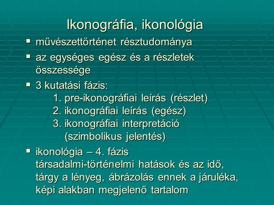Ikonográfia, ikonológia  művészettörténet résztudománya  az egységes egész és a részletek összessége  3 kutatási fázis: 1.