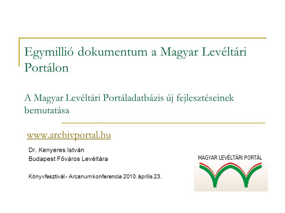 Egymillió dokumentum a Magyar Levéltári Portálon A Magyar Levéltári Portáladatbázis új fejlesztéseinek bemutatása www.archivportal.huwww.archivportal.