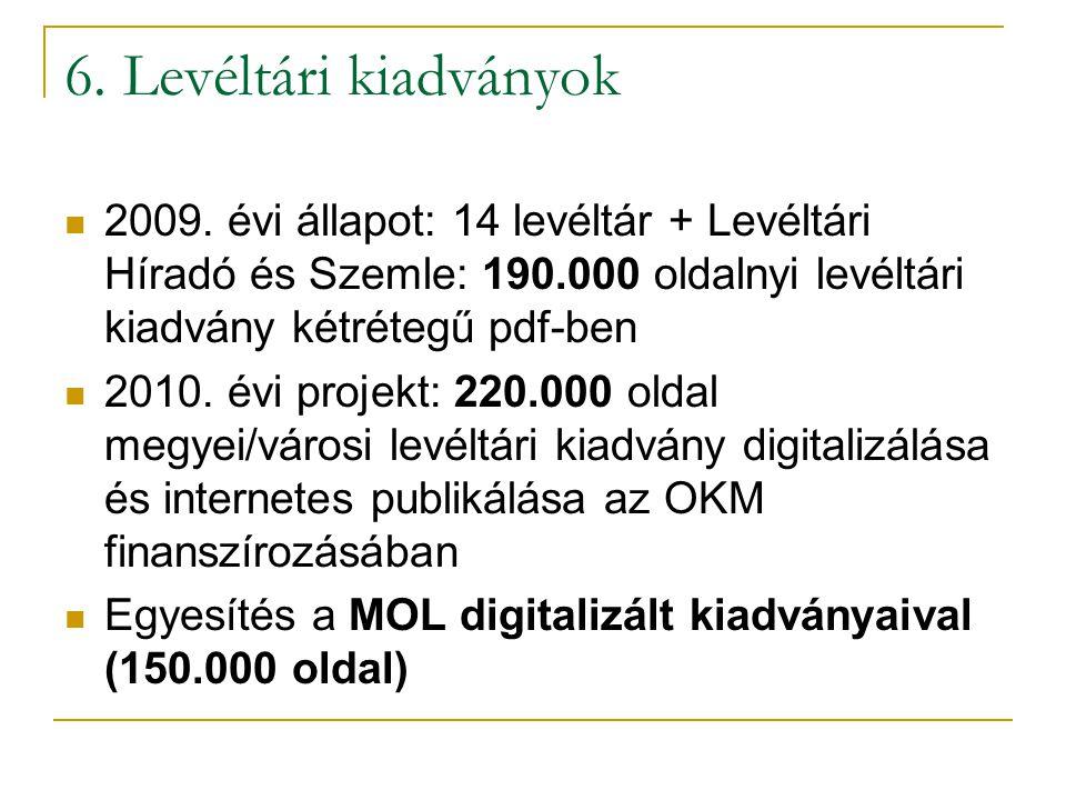 6. Levéltári kiadványok  2009. évi állapot: 14 levéltár + Levéltári Híradó és Szemle: 190.000 oldalnyi levéltári kiadvány kétrétegű pdf-ben  2010. é