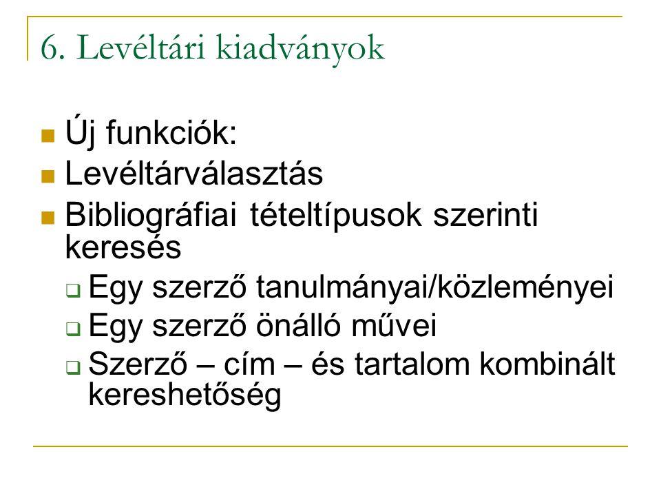 6. Levéltári kiadványok  Új funkciók:  Levéltárválasztás  Bibliográfiai tételtípusok szerinti keresés  Egy szerző tanulmányai/közleményei  Egy sz