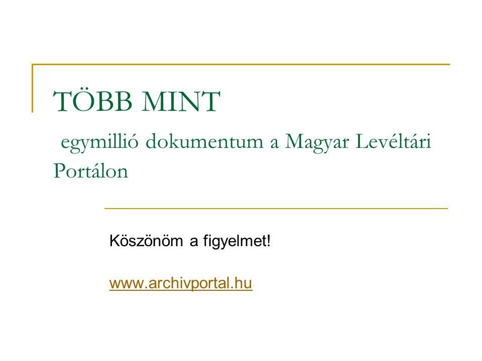 TÖBB MINT egymillió dokumentum a Magyar Levéltári Portálon Köszönöm a figyelmet! www.archivportal.hu