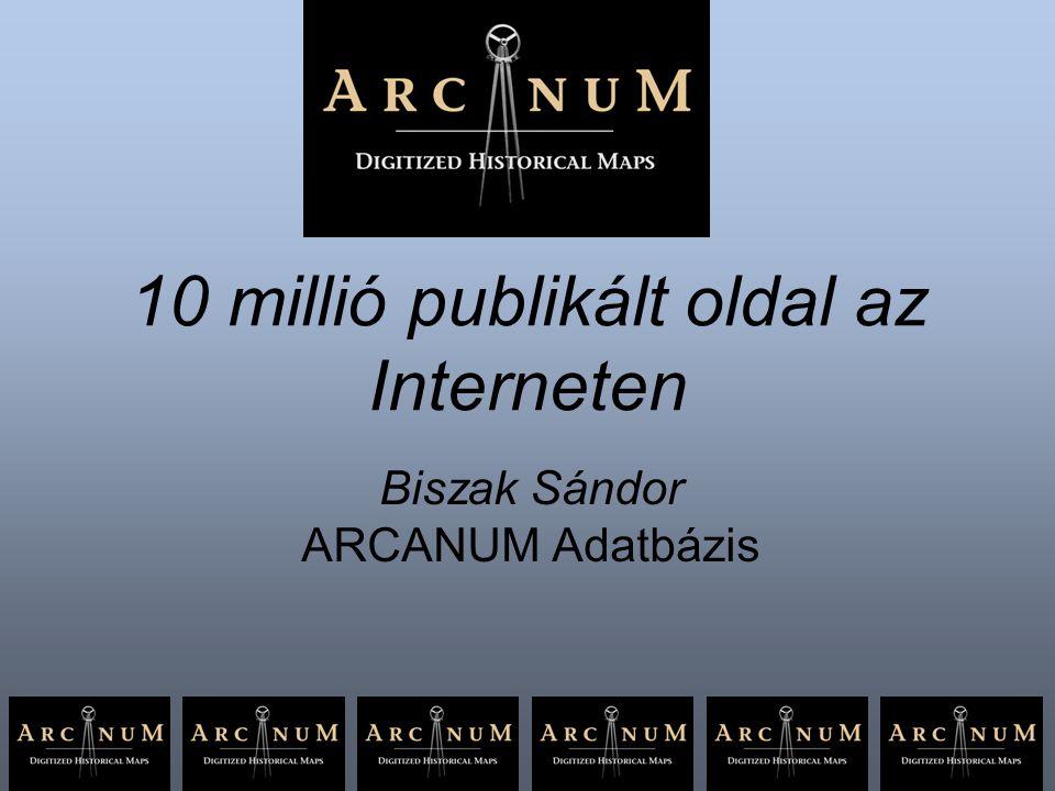 10 millió publikált oldal az Interneten Biszak Sándor ARCANUM Adatbázis