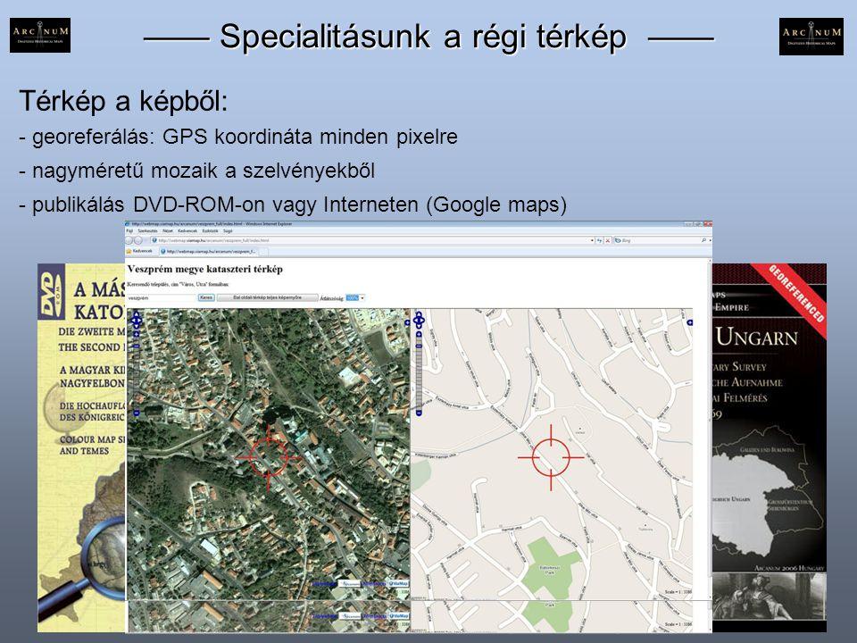 —— Specialitásunk a régi térkép —— Térkép a képből: - georeferálás: GPS koordináta minden pixelre - nagyméretű mozaik a szelvényekből - publikálás DVD