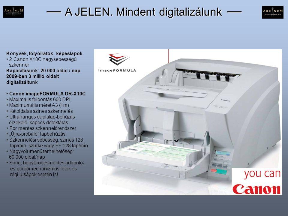 — A JELEN. Mindent digitalizálunk — Könyvek, folyóiratok, képeslapok • 2 Canon X10C nagysebességű szkenner Kapacitásunk: 20.000 oldal / nap 2009-ben 3