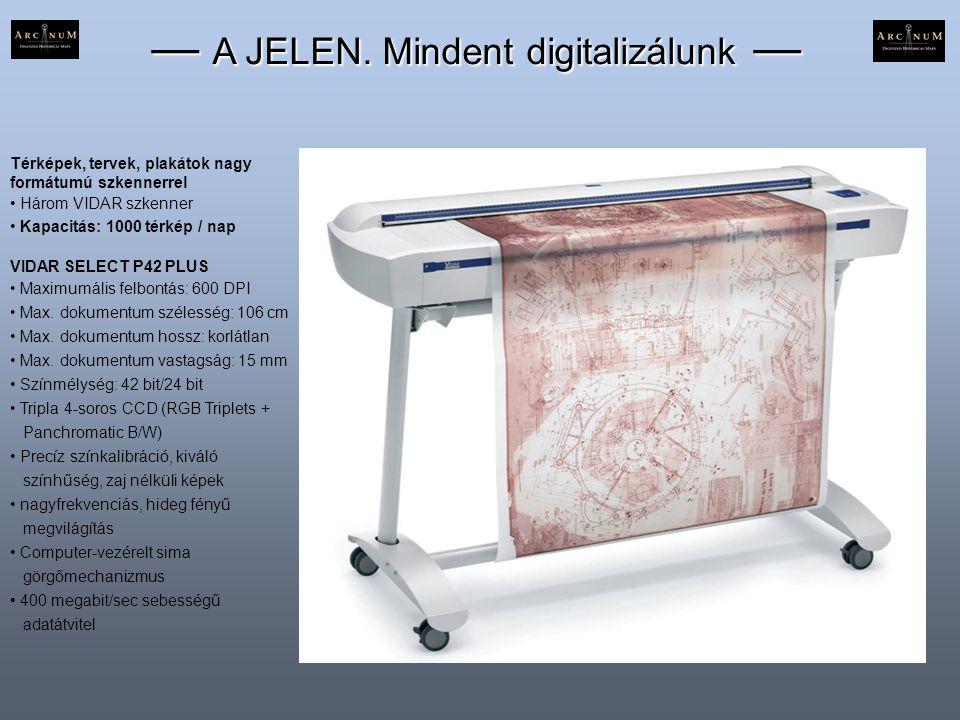 — A JELEN. Mindent digitalizálunk — Térképek, tervek, plakátok nagy formátumú szkennerrel • Három VIDAR szkenner • Kapacitás: 1000 térkép / nap VIDAR