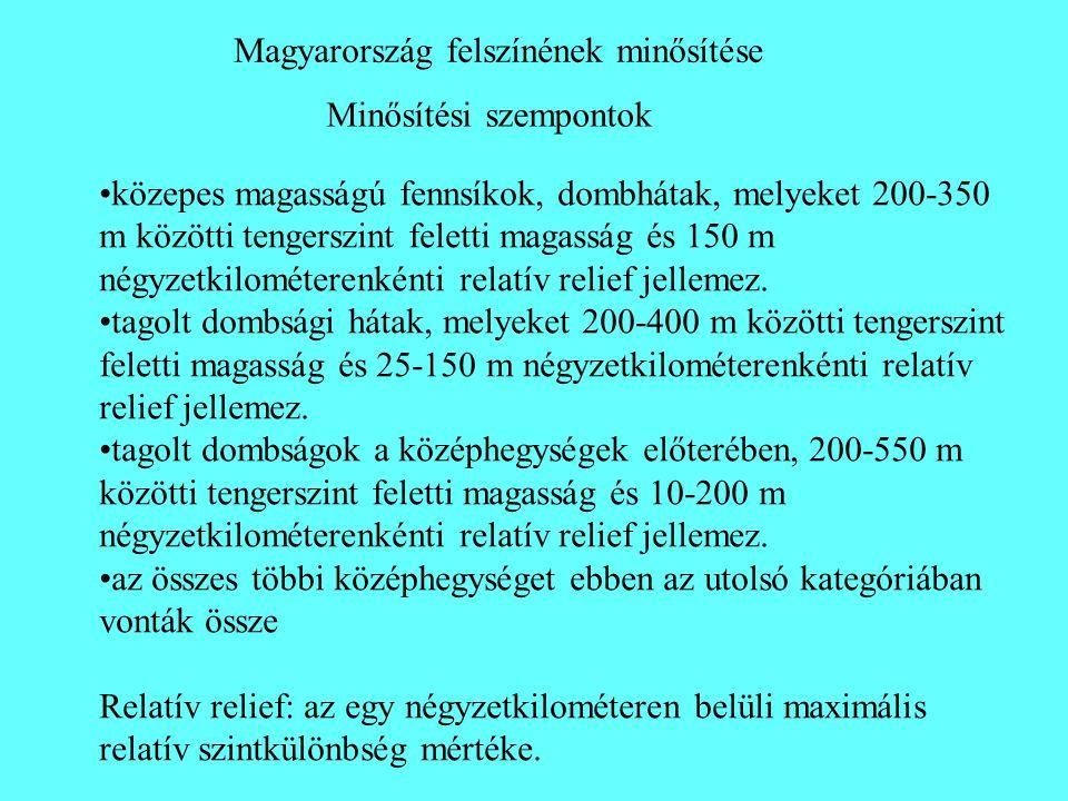 Minősítési szempontok Magyarország felszínének minősítése •közepes magasságú fennsíkok, dombhátak, melyeket 200-350 m közötti tengerszint feletti maga