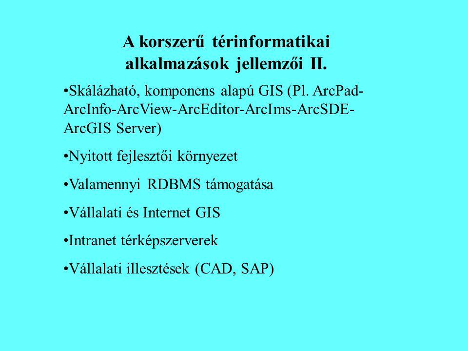 A korszerű térinformatikai alkalmazások jellemzői II. •Skálázható, komponens alapú GIS (Pl. ArcPad- ArcInfo-ArcView-ArcEditor-ArcIms-ArcSDE- ArcGIS Se