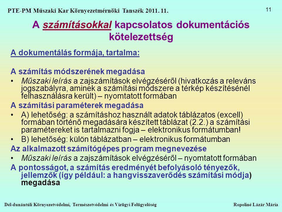 A számításokkal kapcsolatos dokumentációs kötelezettség A dokumentálás formája, tartalma: A számítás módszerének megadása •Műszaki leírás a zajszámítások elvégzéséről (hivatkozás a releváns jogszabályra, aminek a számítási módszere a térkép készítésénél felhasználásra került) – nyomtatott formában A számítási paraméterek megadása •A) lehetőség: a számításhoz használt adatok táblázatos (excell) formában történő megadására készített táblázat (2.2.) a számítási paramétereket is tartalmazni fogja – elektronikus formátumban.