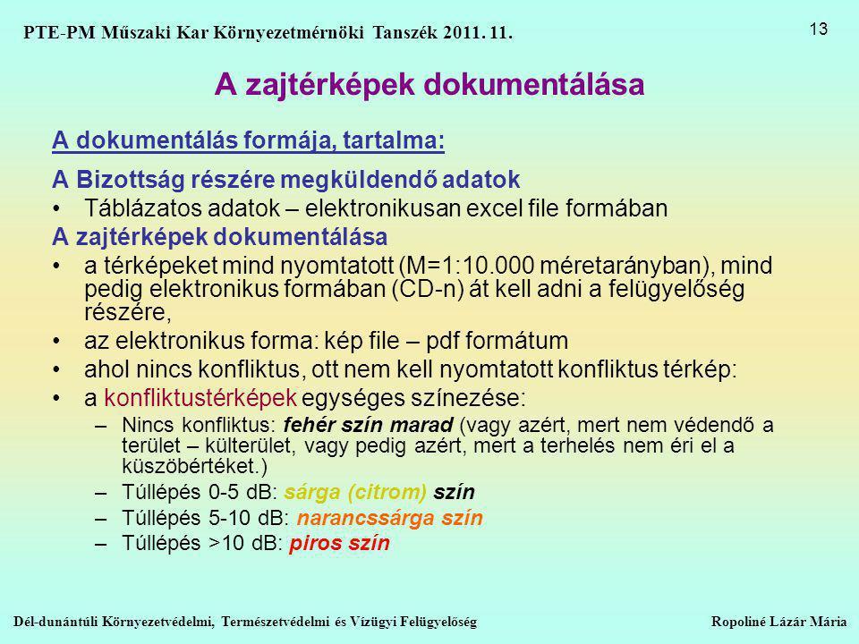A zajtérképek dokumentálása A dokumentálás formája, tartalma: A Bizottság részére megküldendő adatok •Táblázatos adatok – elektronikusan excel file formában A zajtérképek dokumentálása •a térképeket mind nyomtatott (M=1:10.000 méretarányban), mind pedig elektronikus formában (CD-n) át kell adni a felügyelőség részére, •az elektronikus forma: kép file – pdf formátum •ahol nincs konfliktus, ott nem kell nyomtatott konfliktus térkép: •a konfliktustérképek egységes színezése: –Nincs konfliktus: fehér szín marad (vagy azért, mert nem védendő a terület – külterület, vagy pedig azért, mert a terhelés nem éri el a küszöbértéket.) –Túllépés 0-5 dB: sárga (citrom) szín –Túllépés 5-10 dB: narancssárga szín –Túllépés >10 dB: piros szín Dél-dunántúli Környezetvédelmi, Természetvédelmi és Vízügyi Felügyelőség Ropoliné Lázár Mária 13 PTE-PM Műszaki Kar Környezetmérnöki Tanszék 2011.