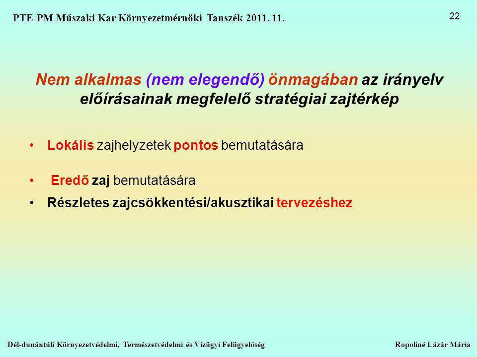Nem alkalmas (nem elegendő) önmagában az irányelv előírásainak megfelelő stratégiai zajtérkép •Lokális zajhelyzetek pontos bemutatására • Eredő zaj bemutatására •Részletes zajcsökkentési/akusztikai tervezéshez Dél-dunántúli Környezetvédelmi, Természetvédelmi és Vízügyi Felügyelőség Ropoliné Lázár Mária 22 PTE-PM Műszaki Kar Környezetmérnöki Tanszék 2011.