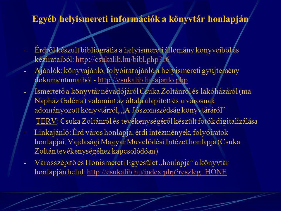"""Egyéb helyismereti információk a könyvtár honlapján - Érdről készült bibliográfia a helyismereti állomány könyveiből és kézirataiból: http://csukalib.hu/bibl.php?16http://csukalib.hu/bibl.php?16 - Ajánlók: könyvajánló, folyóirat ajánló a helyismereti gyűjtemény dokumentumaiból - http://csukalib.hu/ajanlo.phphttp://csukalib.hu/ajanlo.php - Ismertető a könyvtár névadójáról Csuka Zoltánról és lakóházáról (ma Napház Galéria) valamint az általa alapított és a városnak adományozott könyvtárról, """"A Jószomszédság könyvtáráról TERV: Csuka Zoltánról és tevékenységéről készült fotók digitalizálása - Linkajánló: Érd város honlapja, érdi intézmények, folyóiratok honlapjai, Vajdasági Magyar Művelődési Intézet honlapja (Csuka Zoltán tevékenységéhez kapcsolódóan) - Városszépítő és Honismereti Egyesület """"honlapja a könyvtár honlapján belül: http://csukalib.hu/index.php?reszleg=HONEhttp://csukalib.hu/index.php?reszleg=HONE"""