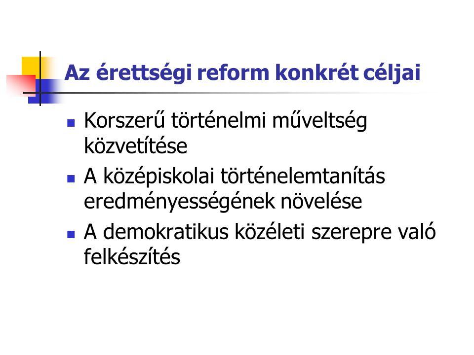 Az érettségi reform konkrét céljai  Korszerű történelmi műveltség közvetítése  A középiskolai történelemtanítás eredményességének növelése  A demokratikus közéleti szerepre való felkészítés