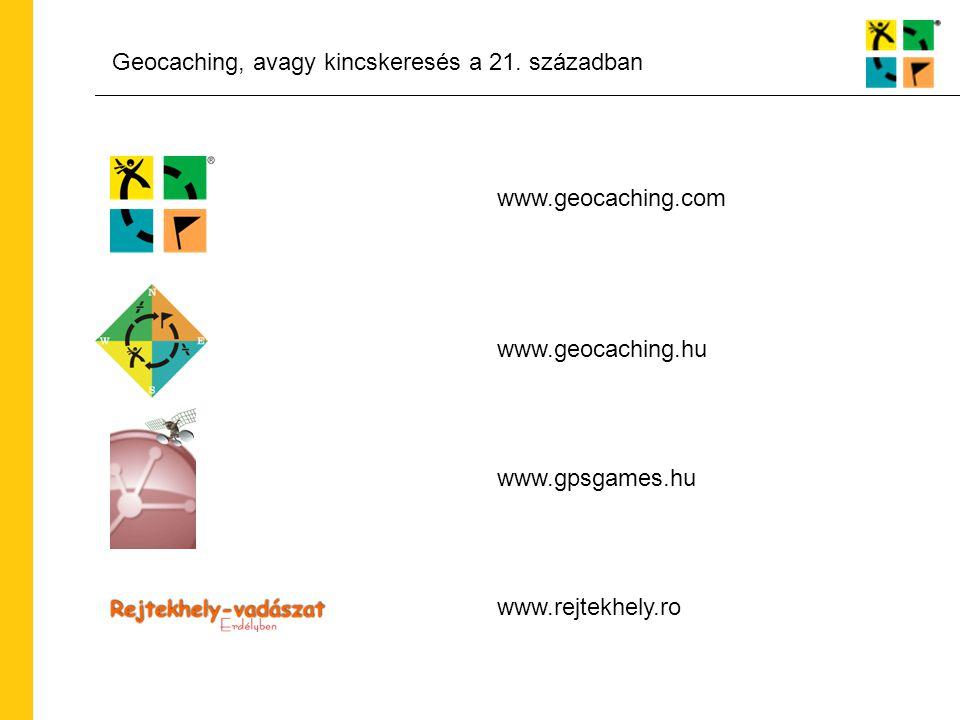 Geocaching, avagy kincskeresés a 21. században www.geocaching.com www.geocaching.hu www.gpsgames.hu www.rejtekhely.ro