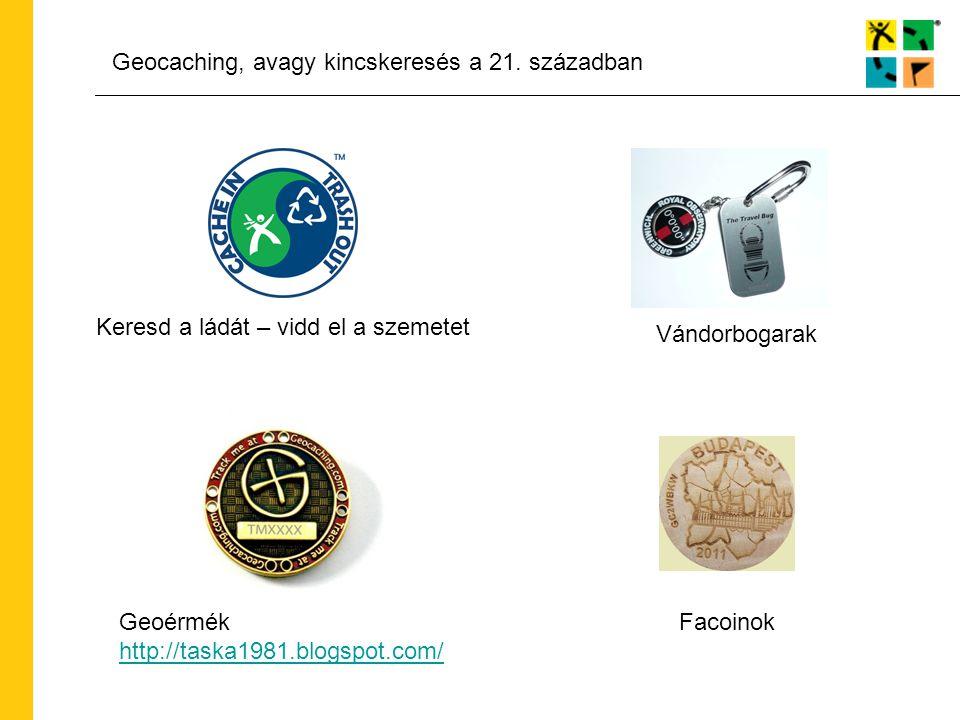 Geocaching, avagy kincskeresés a 21. században Keresd a ládát – vidd el a szemetet Vándorbogarak Geoérmék http://taska1981.blogspot.com/ http://taska1