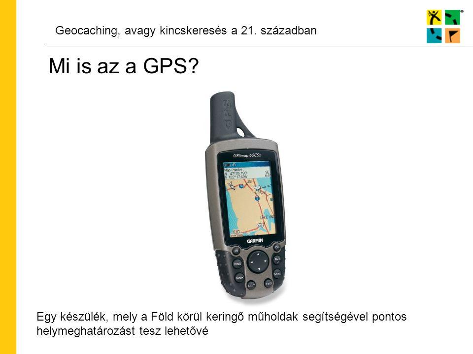 Geocaching, avagy kincskeresés a 21. században Mi is az a GPS? Egy készülék, mely a Föld körül keringő műholdak segítségével pontos helymeghatározást