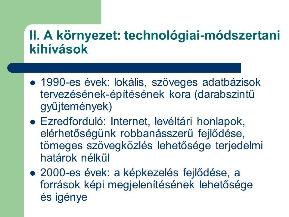 II. A környezet: technológiai-módszertani kihívások  1990-es évek: lokális, szöveges adatbázisok tervezésének-építésének kora (darabszintű gyűjtemény
