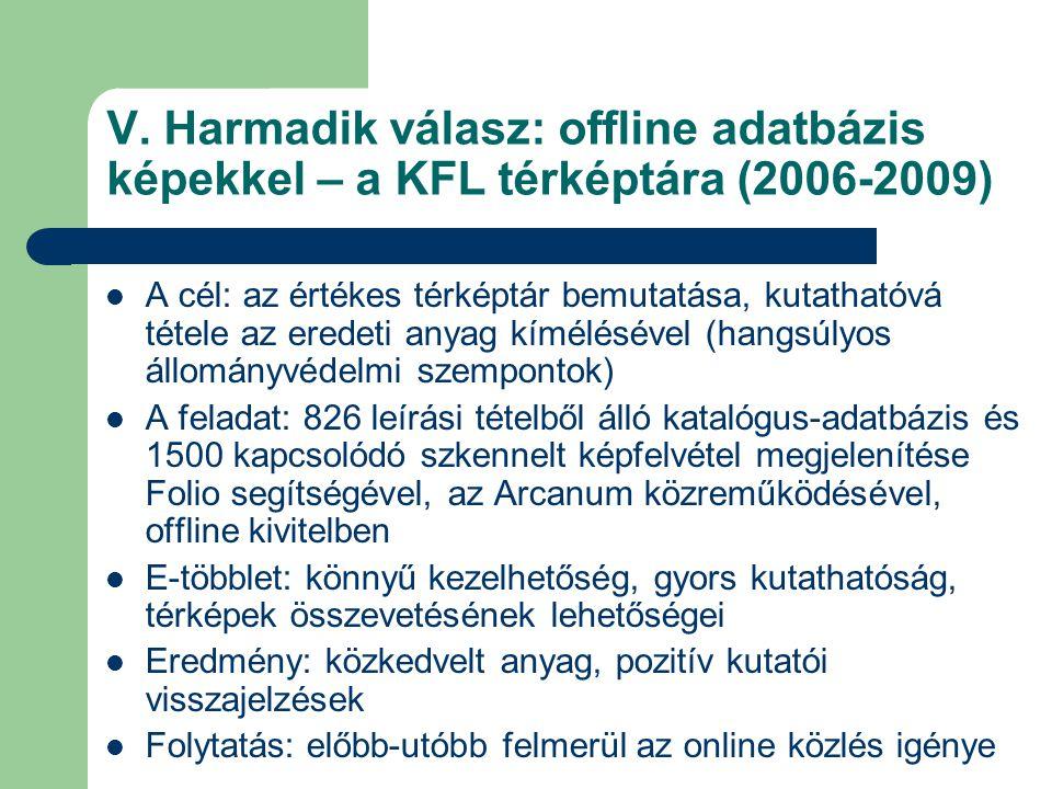 V. Harmadik válasz: offline adatbázis képekkel – a KFL térképtára (2006-2009)  A cél: az értékes térképtár bemutatása, kutathatóvá tétele az eredeti