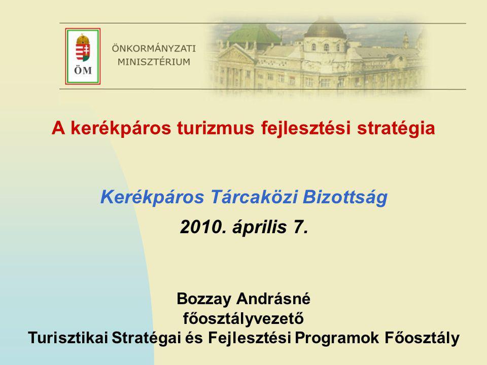 A kerékpáros turizmus fejlesztési stratégia Kerékpáros Tárcaközi Bizottság 2010. április 7. Bozzay Andrásné főosztályvezető Turisztikai Stratégai és F