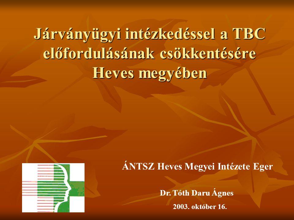 Járványügyi intézkedéssel a TBC előfordulásának csökkentésére Heves megyében Dr. Tóth Daru Ágnes 2003. október 16. ÁNTSZ Heves Megyei Intézete Eger