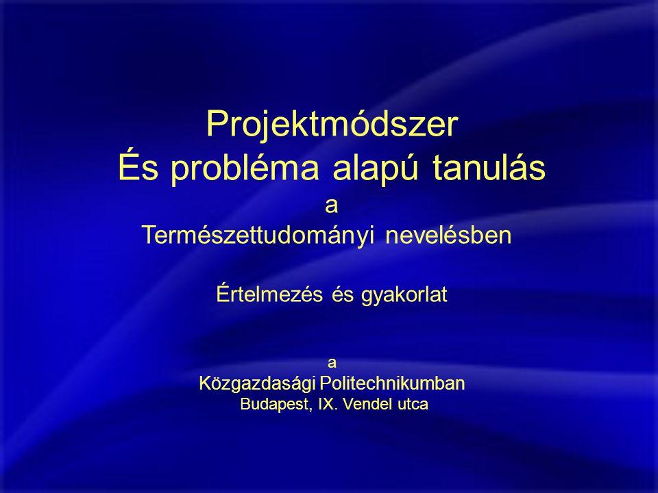 Projektmódszer És probléma alapú tanulás a Természettudományi nevelésben Értelmezés és gyakorlat a Közgazdasági Politechnikumban Budapest, IX.
