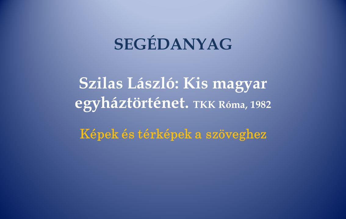 SEGÉDANYAG Szilas László: Kis magyar egyháztörténet. TKK Róma, 1982 Képek és térképek a szöveghez