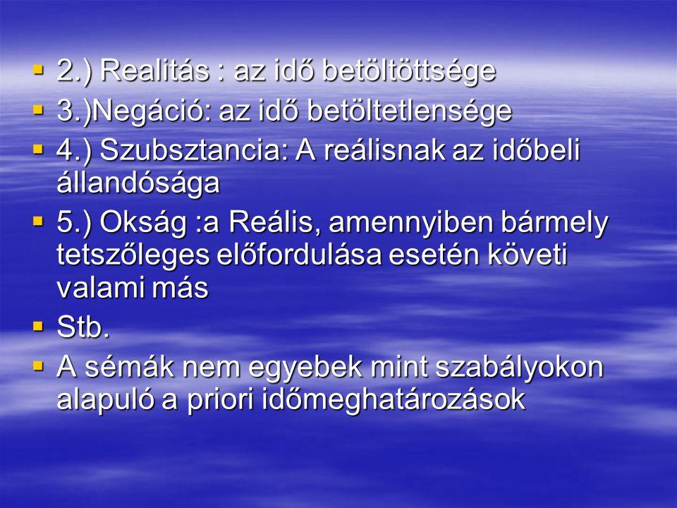  2.) Realitás : az idő betöltöttsége  3.)Negáció: az idő betöltetlensége  4.) Szubsztancia: A reálisnak az időbeli állandósága  5.) Okság :a Reáli