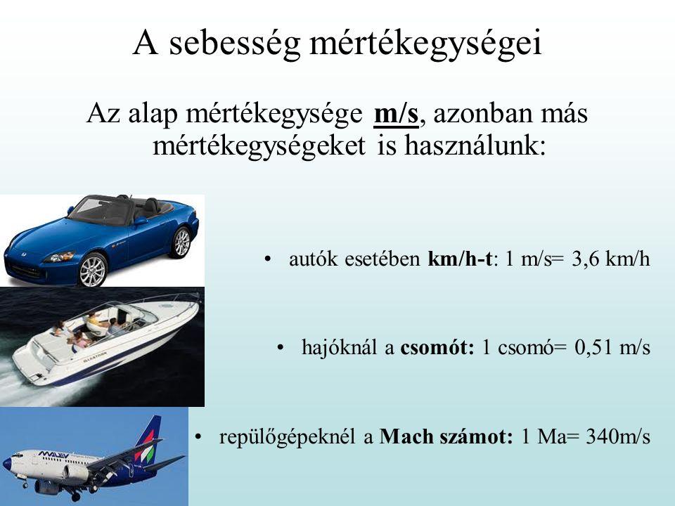 A sebesség mértékegységei Az alap mértékegysége m/s, azonban más mértékegységeket is használunk: •autók esetében km/h-t: 1 m/s= 3,6 km/h •hajóknál a c