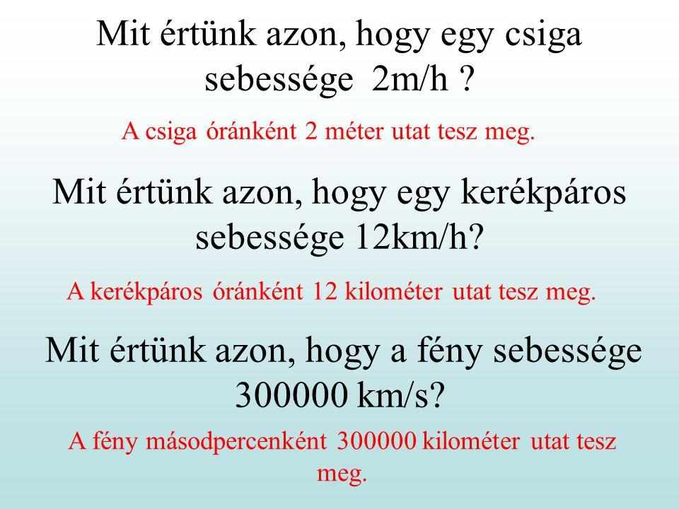 Mit értünk azon, hogy egy csiga sebessége 2m/h ? Mit értünk azon, hogy egy kerékpáros sebessége 12km/h? Mit értünk azon, hogy a fény sebessége 300000