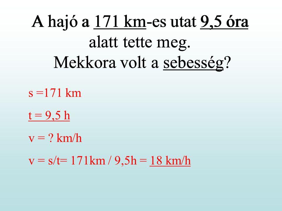 A hajó a 171 km-es utat 9,5 óra alatt tette meg. Mekkora volt a sebesség? s =171 km t = 9,5 h v = ? km/h v = s/t= 171km / 9,5h = 18 km/h A hajó a 171