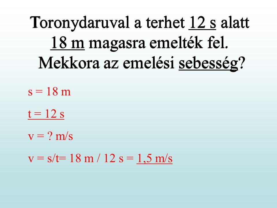 Toronydaruval a terhet 12 s alatt 18 m magasra emelték fel. Mekkora az emelési sebesség? s = 18 m t = 12 s v = ? m/s v = s/t= 18 m / 12 s = 1,5 m/s To