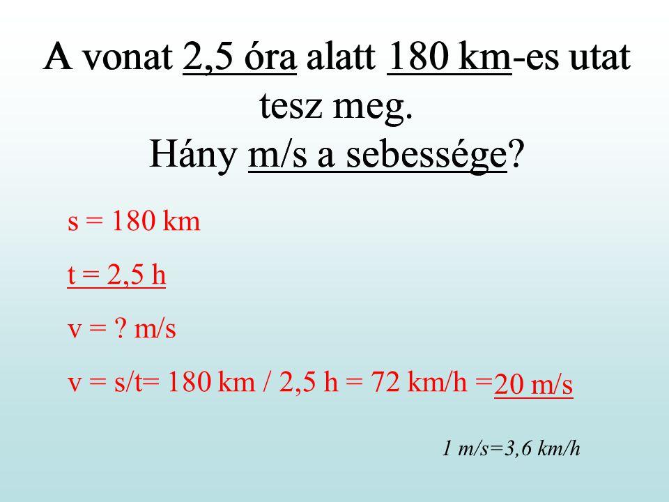 A vonat 2,5 óra alatt 180 km-es utat tesz meg. Hány m/s a sebessége? s = 180 km t = 2,5 h v = ? m/s v = s/t= 180 km / 2,5 h = 72 km/h = A vonat 2,5 ór