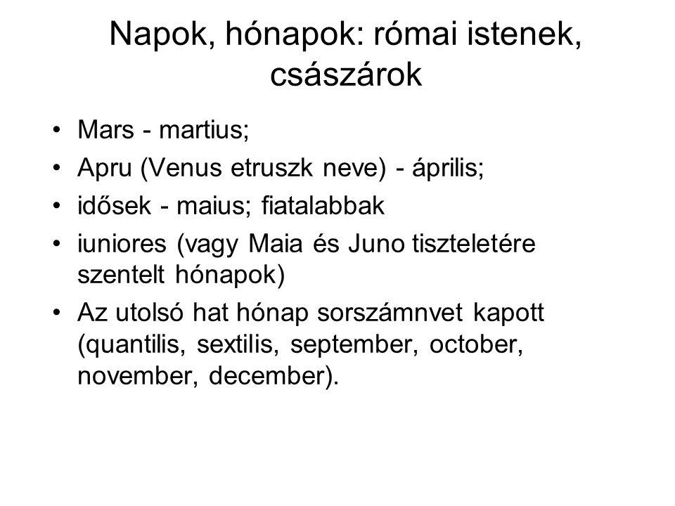 Napok, hónapok: római istenek, császárok •Mars - martius; •Apru (Venus etruszk neve) - április; •idősek - maius; fiatalabbak •iuniores (vagy Maia és J